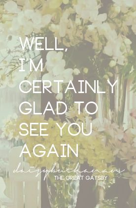 """Well, I'm certainly glad to see you again"" The Great Gatsby -Daisy Buchanan"