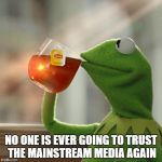 NO ONE IS EVER GOING TO TRUST THE MAINSTREAM MEDIA AGAIN | image tagged in memes,but thats none of my business,kermit the frog | made w/ Imgflip meme maker