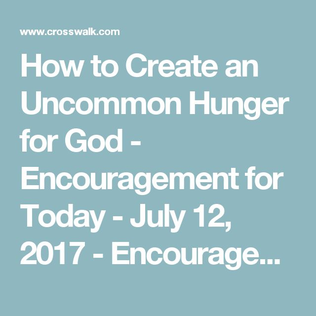 How to Create an Uncommon Hunger for God - Encouragement for Today - July 12, 2017 - Encouragement for Today - Daily Devotional