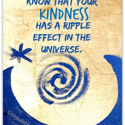 Know that your kindness has a ripple effect in the universe. Kindness has a ripple effect. ♥ #kindness #quote #life #positive