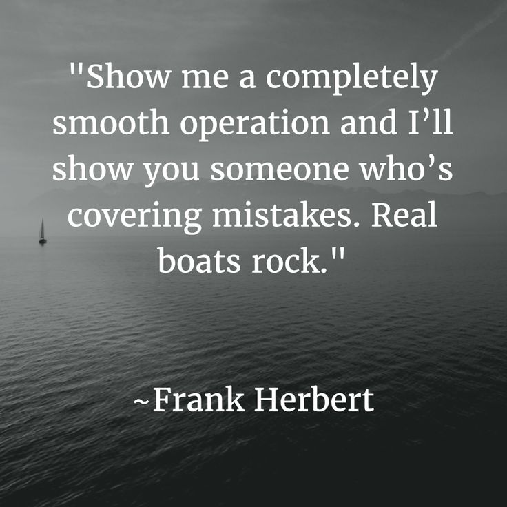 Show me a completely smooth operation and I'll show you someone who's covering mistakes. Real boats rock. ~Frank Herbert #Quotes #Wisdom http://thesavvysolopreneur.net/