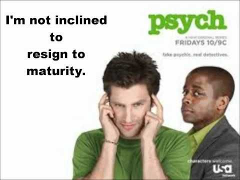 "Psych Theme song (Lyrics) - YouTube  ""I'm not inclined to resign to maturity"" -- my favorite line from the song."