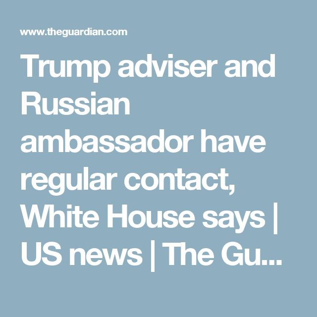 Trump adviser and Russian ambassador have regular contact, White House says | US news | The Guardian