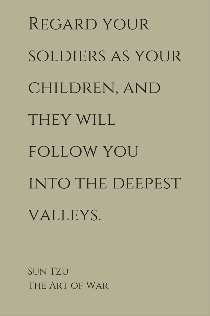 """""""Regard your soldiers as your children, and they will follow you into the deepest valleys; look upon them as your own beloved sons, and they will stand by you even unto death."""" ― Sun Tzu, The Art of War"""