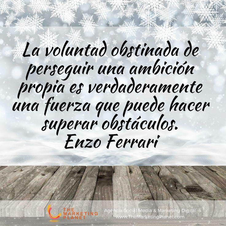 La voluntad obstinada de perseguir una ambición propia es verdaderamente una fuerza que puede hacer superar obstáculos. Enzo Ferrari