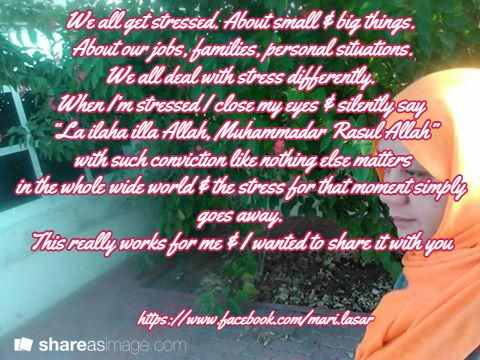 "We all get stressed. About small & big things.  About our jobs, families, personal situations.  We all deal with stress differently.  When I'm stressed I close my eyes & silently say  ""La ilaha illa Allah, Muhammadar Rasul Allah""  with such conviction like nothing else matters  in the whole wide world & the stress for that moment simply goes away.  This really works for me & I wanted to share it with you  / https://www.facebook.com/mari.lasar"
