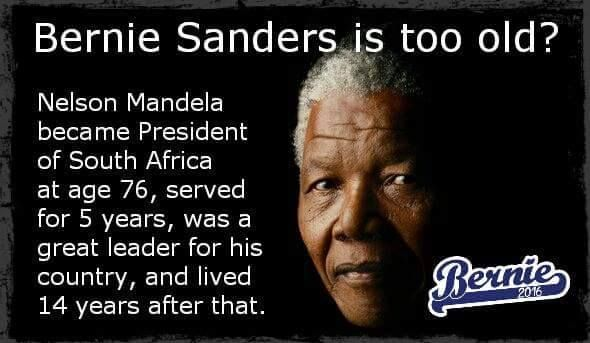Nelson Mandela became President of South Africa at age 76, served for 5 years, was a great leader for his country, and lived 14 years after that. Bernie Sanders is the right person to lead our country. Sanders for President in 2016!