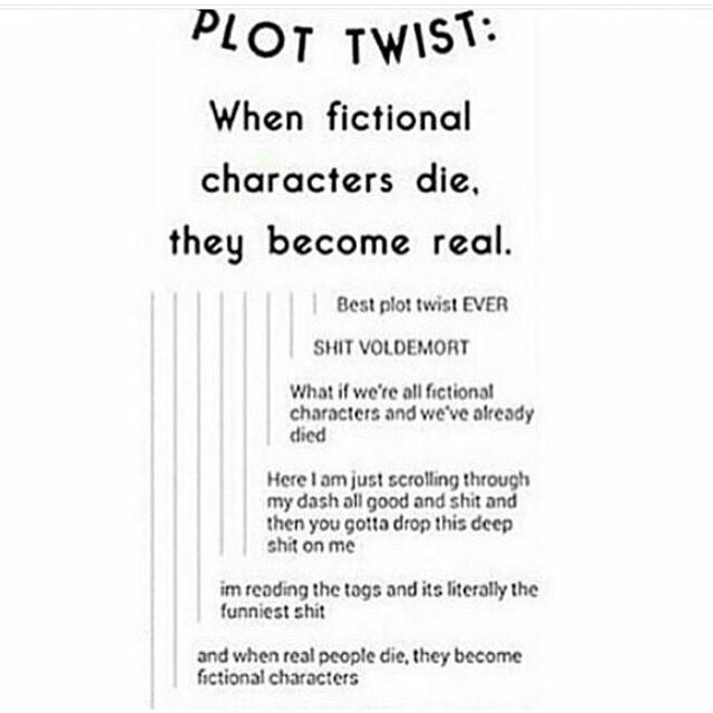 But then if we're all fictional and die then become real does that mean we can never be real and when we die we don't become fictional