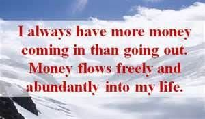 I always have more money coming into my possession than leaving it. Money flows freely and abundantly into my life!