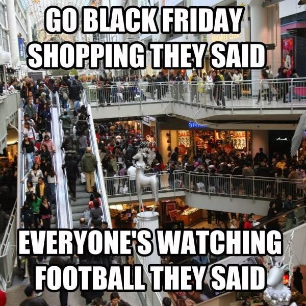 Go Black Friday Shopping They Said, Everyone's Watching Football They Said thanksgiving thanksgiving pictures thanksgiving quotes thanksgiving humor thanksgiving memes black friday black friday memes