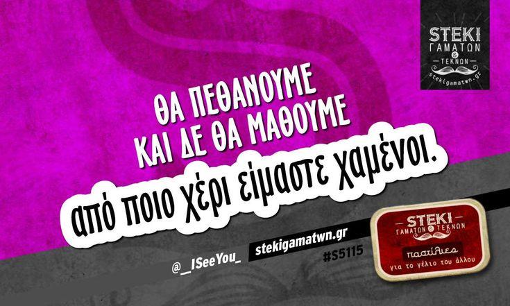 Θα πεθάνουμε και δε θα μάθουμε  @__ISeeYou_ - http://stekigamatwn.gr/s5115/