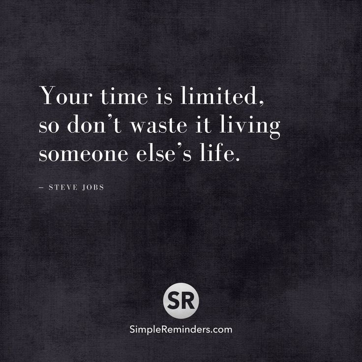 Your time is limited, so don't waste it living someone else's life. — Steve Jobs