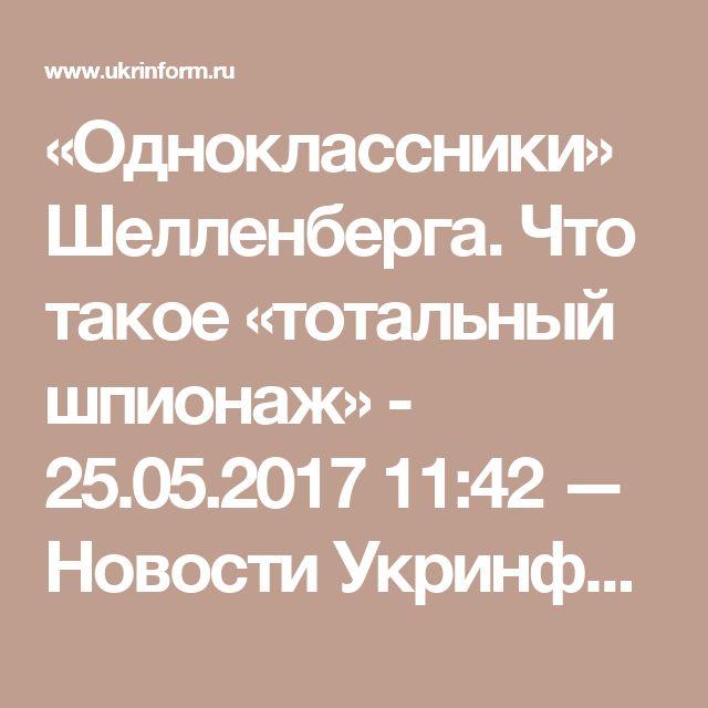 «Одноклассники» Шелленберга. Что такое «тотальный шпионаж» - 25.05.2017 11:42 — Новости Укринформ