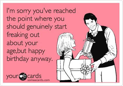 Funny Birthday Ecard Im Sorry Youve Reached The Point Where You Should Genuinely Start Freaking Out About Your Agebut Happy