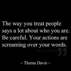 """""""The way you treat people says a lot about who you are. Be careful. Your actions are screaming over your words."""" - Thelma Davis #temperance #quote"""