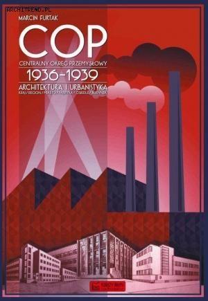 """Marcin Furtak """"Centralny Okręg Przemysłowy (COP) 1936-1939. Architektura i urbanistyka"""""""