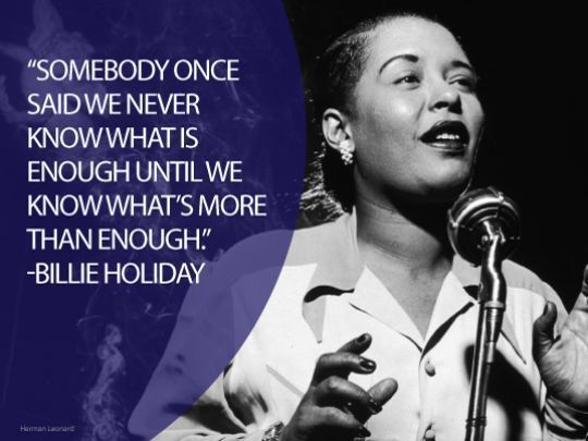 Somebody once said we never know what is enough until we know what's more than enough. - Billie Holiday, 1915-1959.  Eleanora Fagan, professionally known as Billie Holiday, was an American jazz musician and singer-songwriter with a career spanning nearly thirty years.  #american #jazz #holiday