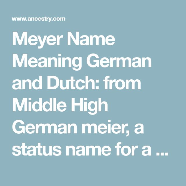 Meyer Name Meaning German and Dutch: from Middle High German meier, a status name for a steward, bailiff, or overseer, which later came to be used also to denote a tenant farmer, which is normally the sense in the many compound surnames formed with this term as a second element. Originally it denoted a village headman (ultimately from Latin maior 'greater', 'superior'). Jewish (Ashkenazic): from the Yiddish personal name Meyer (from Hebrew Meir 'enlightener', a derivative of Hebrew or…