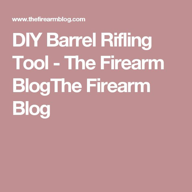 DIY Barrel Rifling Tool - The Firearm BlogThe Firearm Blog