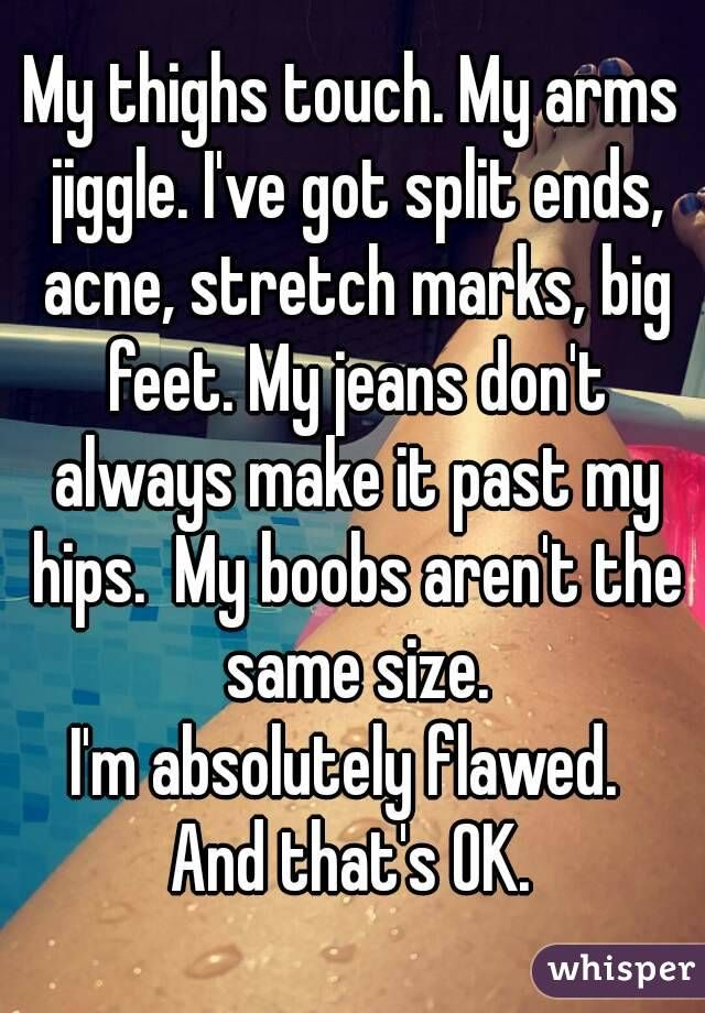 My thighs touch. My arms jiggle. I've got split ends, acne, stretch marks, big feet. My jeans don't always make it past my hips.  My boobs aren't the same size. I'm absolutely flawed.  And that's OK.