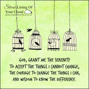 God, grant me the serenity to accept the things I cannot change,The courage to change the things I can, And wisdom to know the difference. ~Reinhold Niebuhr