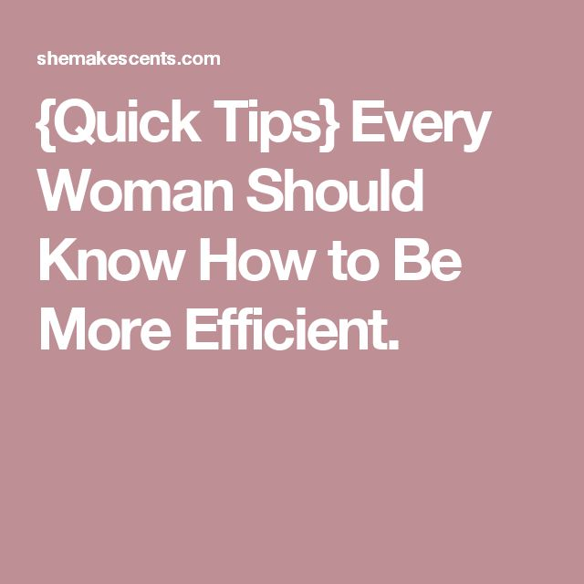 {Quick Tips} Every Woman Should Know How to Be More Efficient.