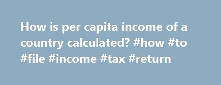 How is per capita income of a country calculated? #how #to #file #income #tax #return http://income.remmont.com/how-is-per-capita-income-of-a-country-calculated-how-to-file-income-tax-return/  #per capita income by country # It is simply the income of every person in our country Per capita income. also known as income per person, is the mean income of the people in an economic unit such as a country or city. It is calculated by taking a measure of all sources of income […]