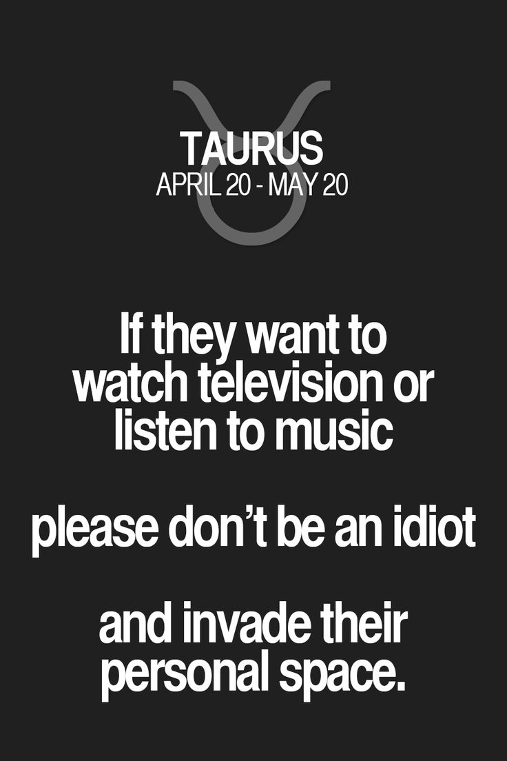 If they want to watch television or listen to music please don't be an idiot and invade their personal space. Taurus | Taurus Quotes | Taurus Zodiac Signs