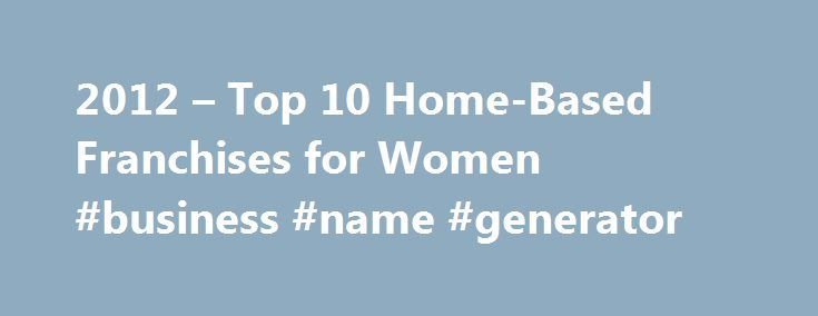 2012 – Top 10 Home-Based Franchises for Women #business #name #generator http://busines.remmont.com/2012-top-10-home-based-franchises-for-women-business-name-generator/  #work from home ideas # 2012 Top 10 Home-Based Franchises for Women Are you looking to work at home or be your own boss, but you don't know where to start? A home-based franchise might be the perfect self-employment opportunity for you. I know, when you think of the word franchise you think Starbucks and […]
