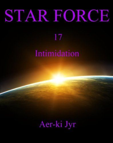 """Star Force: Intimidation (SF17) by Aer-ki Jyr. $2.99. Author: Aer-ki Jyr. 84 pages. Now wrapped up in an interstellar war, Star Force has to learn on the fly how to fight as the underdog against a technologically superior alien enemy that they know absolutely nothing about. """"Intimidation"""" is the 17th episode in the series.Word Count: 29,300                            Show more                               Show less"""