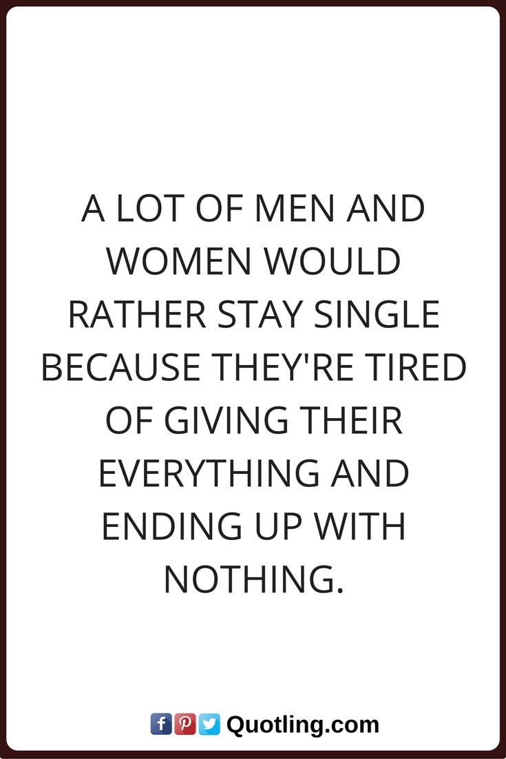 single quotes A lot of men and women would rather stay single because they're tired of giving their everything and ending up with nothing.