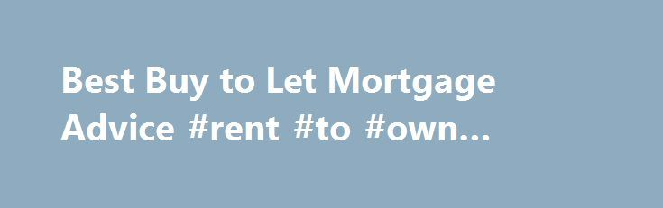 Best Buy to Let Mortgage Advice #rent #to #own #properties http://renta.remmont.com/best-buy-to-let-mortgage-advice-rent-to-own-properties/  #property to let uk # Buy to Let Mortgages How to get the most from your investment The key to making a buy to let venture work for you is finding the best possible mortgage deal. That's why it's so important to take impartial advice – especially in today's market. While buy to let mortgages are similar to residential home loans, there are some very…