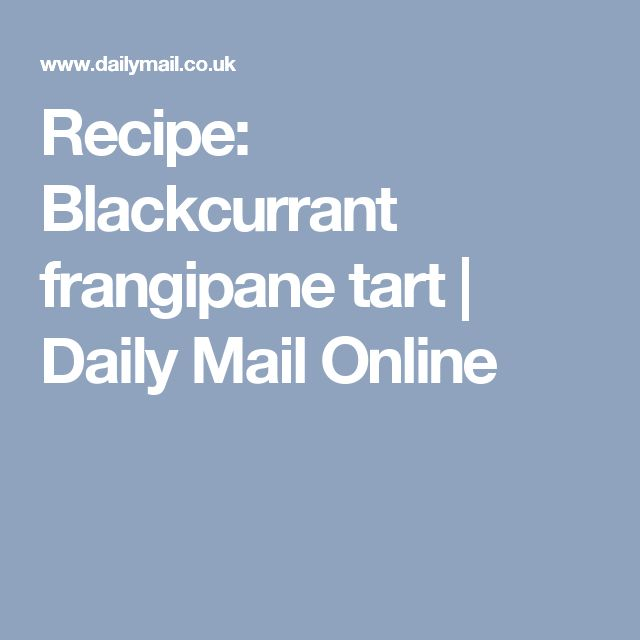 Recipe: Blackcurrant frangipane tart | Daily Mail Online