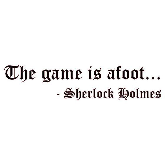 """The Game is afoot...!""  Sherlock Holmes - Sir Arthur Conan Doyle"
