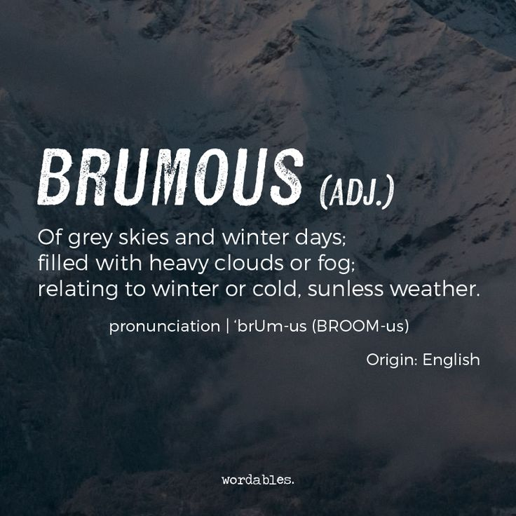 brumous (adj). of grey skies and winter days; filled with heavy clouds or fog; relating to winter or cold, sunless weather
