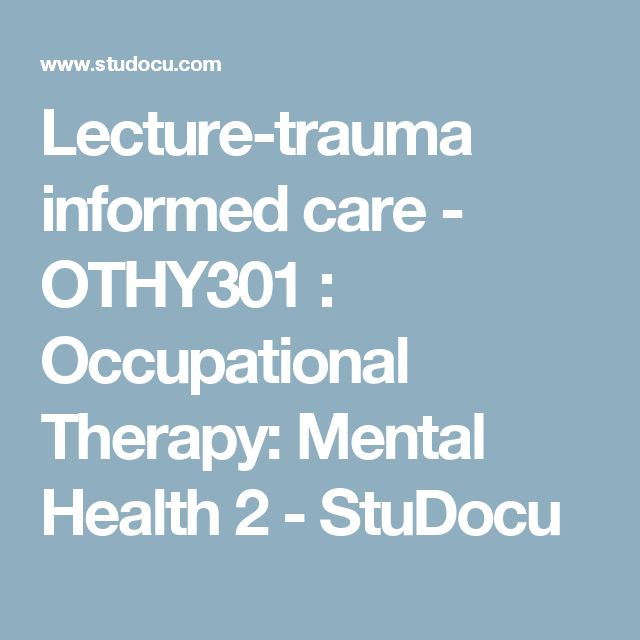 Lecture-trauma informed care - OTHY301 : Occupational Therapy: Mental Health 2 - StuDocu