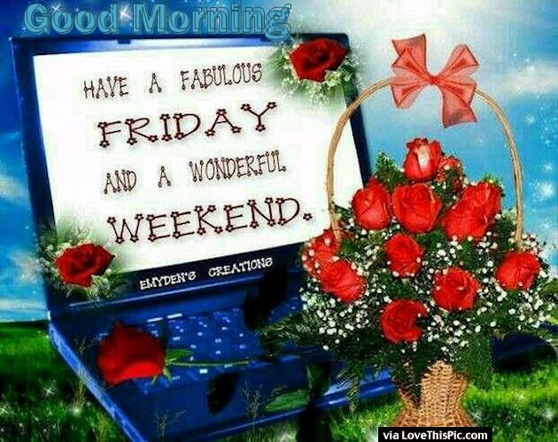 Good Morning Have A Great Friday And Wonderful Weekend Marilyn Good Morning Happy Friday