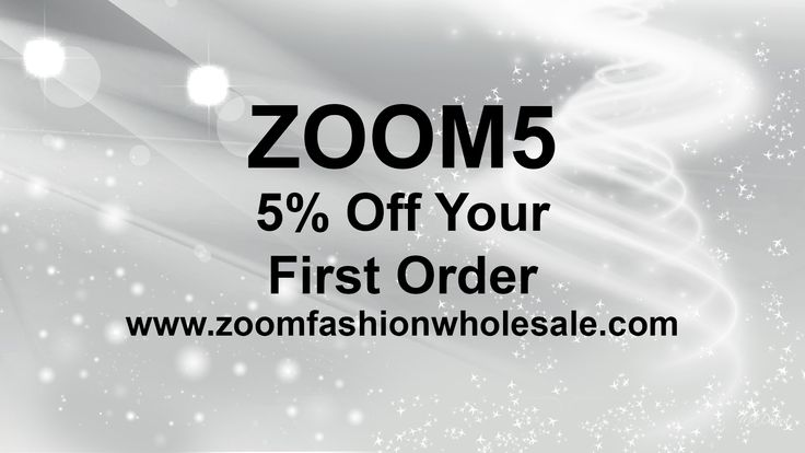 Use discount code ZOOM5 to receive 5% of your first order! FOR A LIMITED TIME ONLY Www.zoomfashionwholesale.com