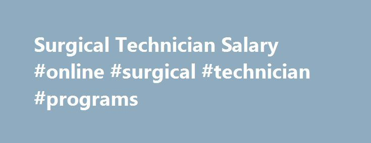 Surgical Technician Salary #online #surgical #technician #programs http://mississippi.nef2.com/surgical-technician-salary-online-surgical-technician-programs/  # Surgical Technician Salary Job Description for Surgical Technician A surgical technician – sometimes called a surgical tech, OR (operating room) tech or scrub tech – typically work in a large hospital, a day-surgery center, or a specialty outpatient center. Surgical technicians generally report to RNs (registered nurses) and provide…