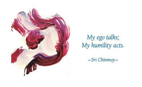 """My ego talks; my humility acts.""  - Sri Chinmoy"