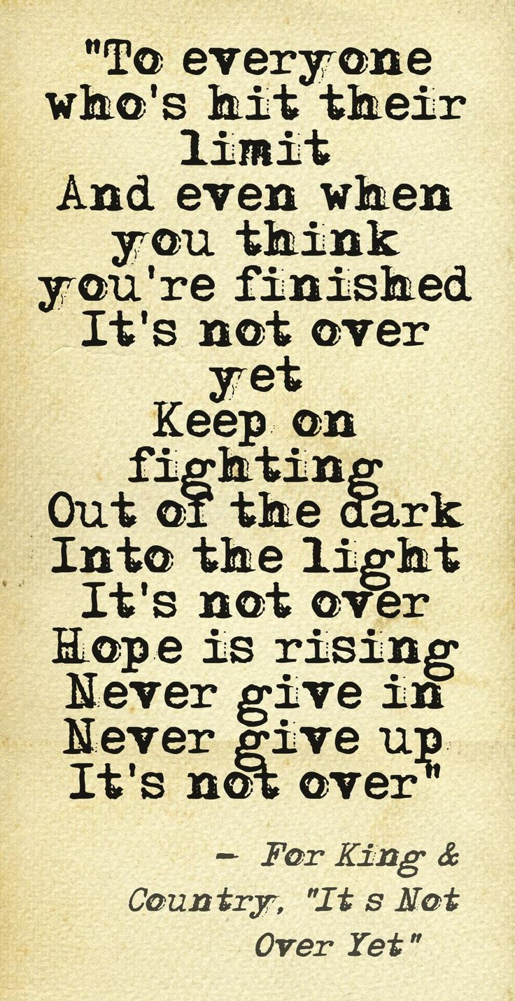"""To everyone who's hit their limit And even when you think you're finished It's not over yet Keep on fighting Out of the dark Into the light It's not over Hope is rising Never give in Never give up It's not over"" –For King & Country, ""It's Not Over Yet"" ...#God #Faith #Perseverance This quote courtesy of @Pinstamatic (http://pinstamatic.com)"