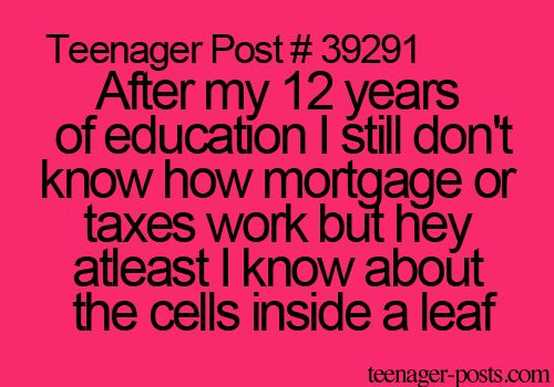 After my 12 years of education I still don't know how mortgage or taxes work but hey at least I know about the cells inside a leaf.