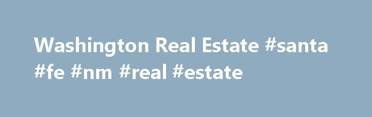 Washington Real Estate #santa #fe #nm #real #estate http://pakistan.remmont.com/washington-real-estate-santa-fe-nm-real-estate/  #washington real estate # Get Priority Access to Distressed Properties BEFORE they hit the MLS Our team has literally HUNDREDS of pre-market properties that are not yet available on the MLS. How? Our REO group lists and sells properties for more than 32 banks as well as HUD and Freddie Mac. In addition, our Short Sale Group helps hundreds of individuals sell their…