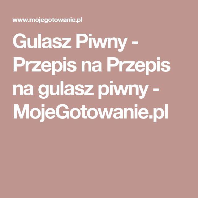Gulasz Piwny - Przepis na Przepis na gulasz piwny - MojeGotowanie.pl