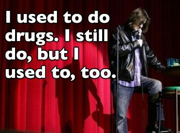 I used to do drugs. I still do drugs. But I used to, too.  Mitch Hedberg