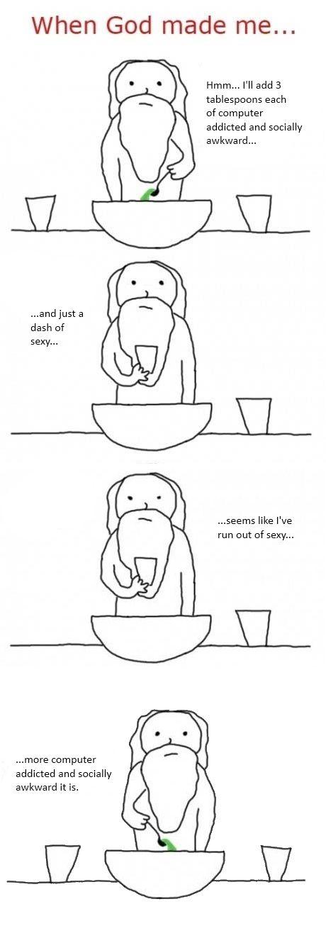 Yep. Pretty much feel like this a lot of days. :D (geek, God, funny, computer addicted, socially awkward)