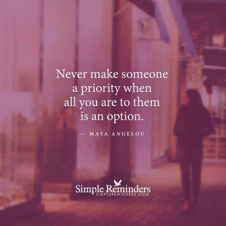 Never make someone a priority when all you are to them is an option.    -   Maya Angelou