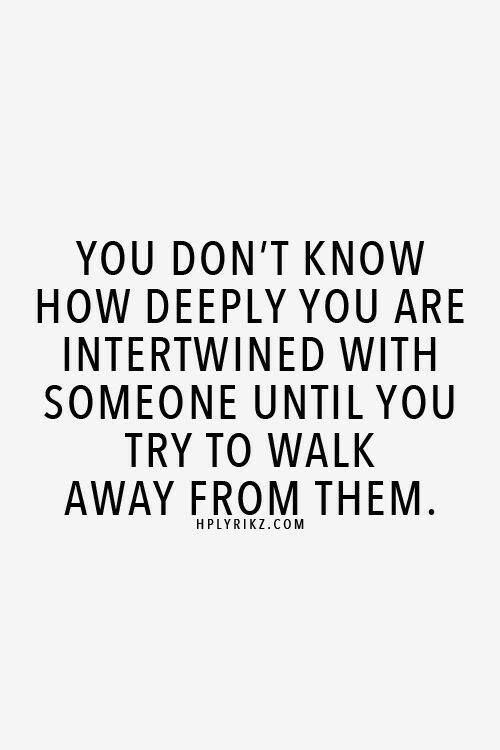 You don't know how deeply you are intertwined with someone until you try to walk away from them.