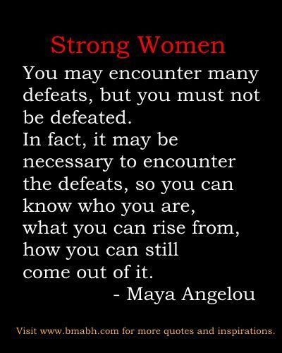 "http://www.bmabh.com/.  encouraging strong women quotes: ""You may encounter many defeats, but you must not be defeated. In fact, it may be necessary to encounter the defeats, so you can know who you are, what you can rise from, how you can still come out of it."" –  Maya Angelou happy women quotes, happy womens day"