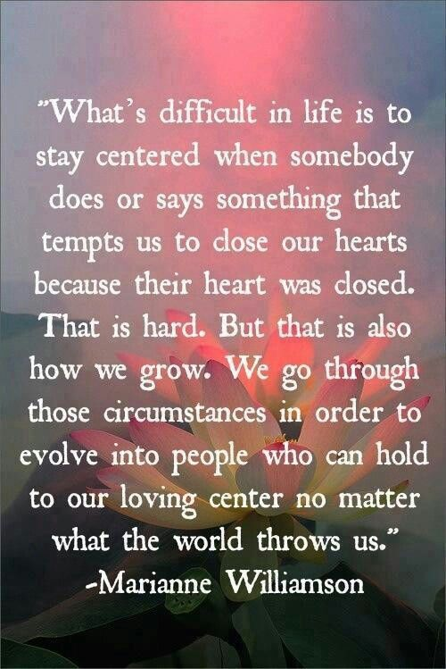 Evolve Into People Who Can Hold To Our Loving Center No Matter What The  World Throws Us // Marianne Williamson I Love This It Hit Home For Me